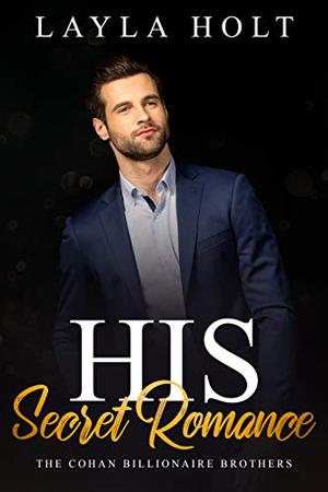 His Secret Romance: The Cohan Billionaire Brothers Book Four by Layla Holt