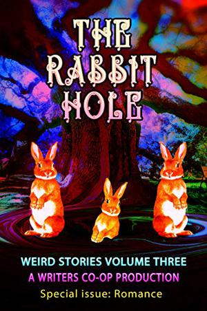 The Rabbit Hole: Weird Stories Volume Three (special issue: Weird Romance) by Curtis Bausse