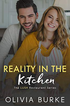 Reality in the Kitchen: The LUSH Restaurant Sweet Romance Series by Olivia Burke