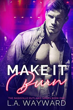Make It Burn: The Nashville Outlaws series #1 by L.A. Wayward