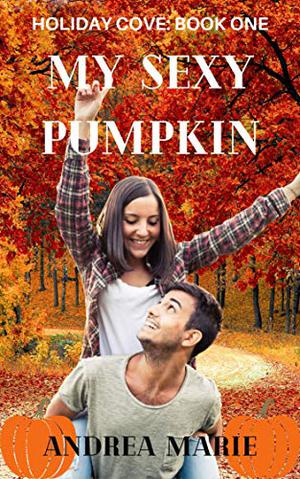 My Sexy Pumpkin: Sweet, Small Town Romance (Holiday Cove Book One) by Andrea Marie
