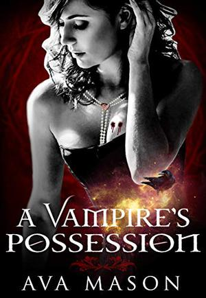 A Vampire's Possession: A Vampire Romance by Ava Mason