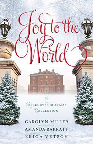 Joy to the World: A Regency Christmas Collection by Carolyn Miller, Amanda Barratt, Erica Vetsch