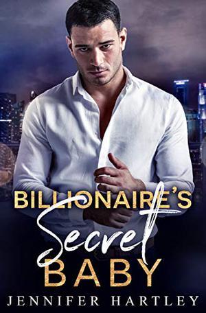 Billionaire's Secret Baby: A Second Chance Romance by Jennifer Hartley