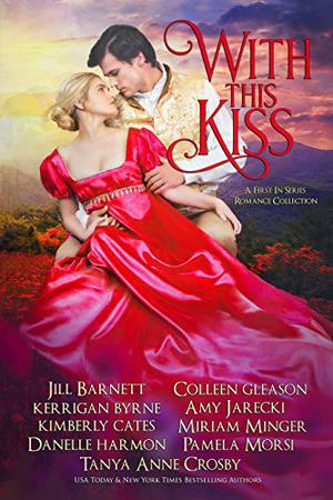 With This Kiss: A First-In Series Romance Collection by Kerrigan Byrne, Jill Barnett, Kimberly Cates, Tanya Anne Crosby, Colleen Gleason, Danelle Harmon, Amy Jarecki, Miriam Minger, Pamela Morsi