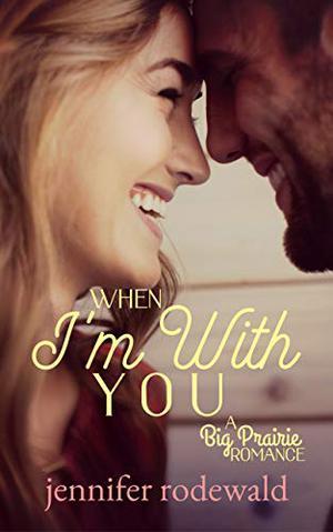 When I'm With You : A Big Prairie Romance by Jennifer Rodewald