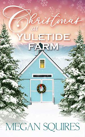 Christmas at Yuletide Farm: A Small-Town Christmas Romance Novel by Megan Squires