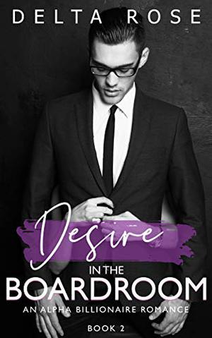 Desire in the Boardroom : Contemporary Romance Short Stories by Delta Rose