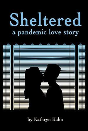 Sheltered: A Pandemic Love Story by Kathryn Kahn