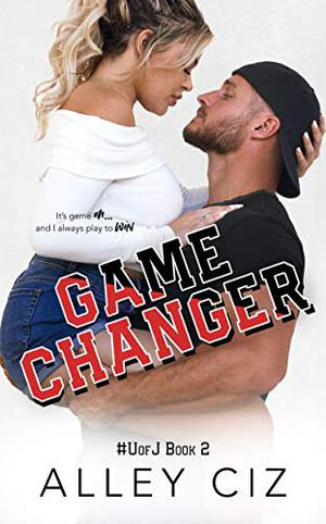 Game Changer: #UofJ Book 2- A Second Chance Romantic Comedy Sports Romance (U of J) by Alley Ciz