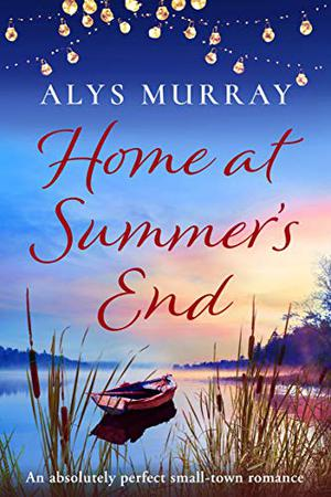 Home at Summer's End: An absolutely perfect small-town romance by Alys Murray