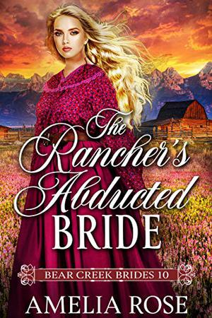 The Rancher's Abducted Bride: Historical Western Mail Order Bride Romance by Amelia Rose