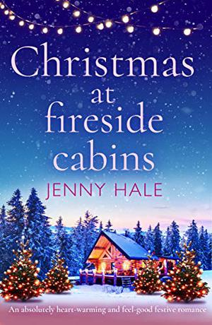 Christmas at Fireside Cabins: An absolutely heart-warming and feel-good festive romance by Jenny Hale