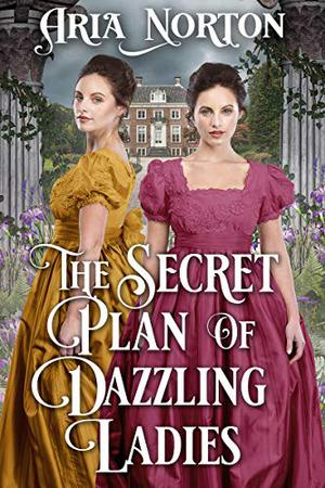 The Secret Plan of Dazzling Ladies: A Historical Regency Romance Book by Aria Norton