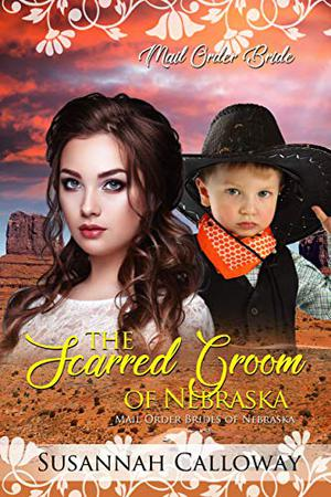 The Scarred Groom of Nebraska: Mail Order Brides of Nebraska by Susannah Calloway