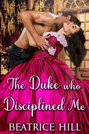 The Duke Who Disciplined Me: A Regency Historical Romance Novel by Beatrice Hill, Starfall Publications