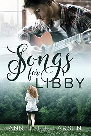 Songs for Libby: A Friends to Lovers Second Chance Sweet Romance by Annette K. Larsen