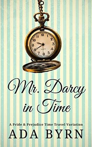 Mr. Darcy in Time: A Pride and Prejudice Time Travel Variation by Ada Byrn