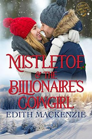 Mistletoe and the Billionaire's Cowgirl: A clean and wholesome Christmas Novel by Edith Mackenzie