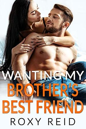 Wanting My Brother's Best Friend: A Billionaire Fake Fiancé Romance by Roxy Reid