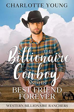 The Billionaire Cowboy and His Best Friend Forever: A Clean Romance by Charlotte Young