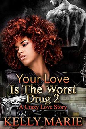 Your Love Is The Worst Drug 2: A Crazy Love Story by Kelly Marie