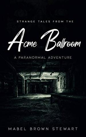 Strange Tales from the Acme Ballroom: A Paranormal Adventure by Mabel Brown Stewart