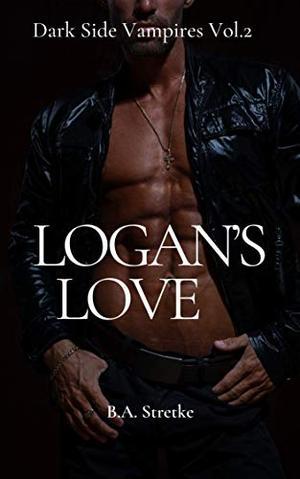 Logan's Love: Dark Side Vampires Vol. 2 by B.A. Stretke