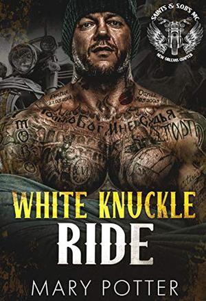 White Knuckle Ride: A Steamy Love At First Sight BWWM MC Romance (SAINTS & S.O.B.s (𝘚𝘪𝘯𝘯𝘦𝘳𝘴 𝘖𝘯 𝘉𝘪𝘬𝘦𝘴) - New Orleans Chapter Book 3) by Mary Potter