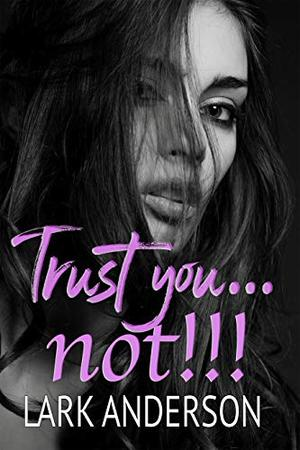 Trust you...not! by Lark Anderson