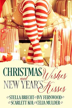 Christmas Wishes and New Year's Kisses: A Holiday Romance Anthology by Celia Mulder, Scarlett Kol, Stella Brecht, Ivy Fernwood