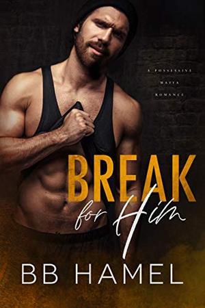 Break For Him: A Possessive Mafia Romance by B.B. Hamel