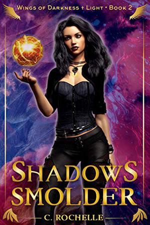 Shadows Smolder: Wings of Darkness + Light Book 2 by C. Rochelle