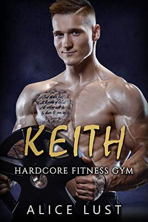 Keith: Hardcore Fitness Gym Book 4 by Alice Lust