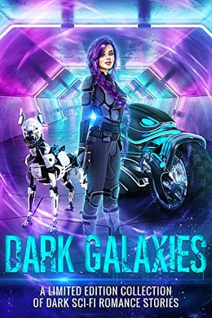Dark Galaxies: A Limited Edition Collection of Dark Sci Fi Romance Stories by Eli Constant, Margo Bond Collins, Leigh Kelsey, Elizabeth Dunlap, Ashley Amy, Eva Blackwing, A.R. Draeger, Beth Rosalee, Star Wing