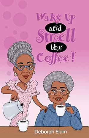 Wake Up and Smell the Coffee! by Deborah Elum