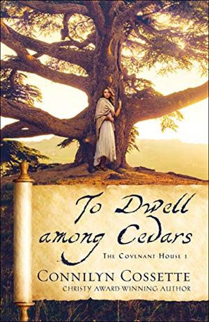 To Dwell among Cedars (The Covenant House) by Connilyn Cossette