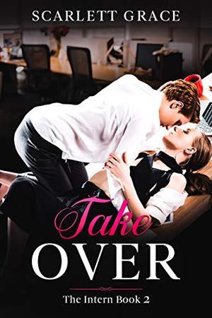 Take Over: The Intern Book 2 - A Lesbian Office Romance by Scarlett Grace