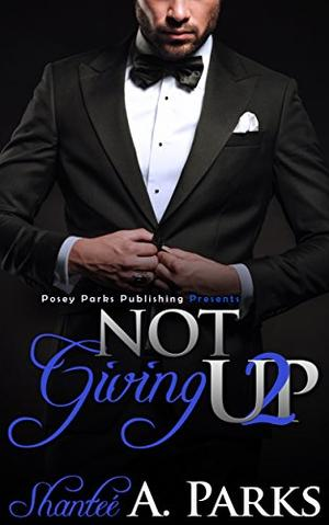 Not Giving Up: by Shantee' A. Parks (Posey Parks), Posey Parks