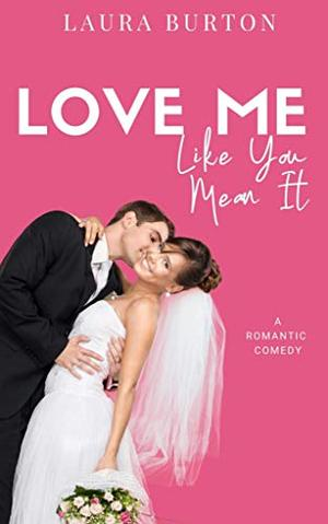 Love Me Like You Mean It: A Sweet Romantic Comedy by Laura Burton
