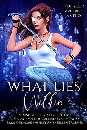 What Lies Within: Not Your Average Antho by M. Sinclair, Bee Murray, L. Starfyre, F. East, A.J. Macey, Melody Calder, Everly Taylor, Lara G. Elmore, Ashley Amy, Eileen Troemel