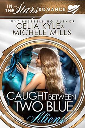 Caught Between Two Blue Aliens: An In the Stars Scifi Alien Romance by Celia Kyle, Michele Mills