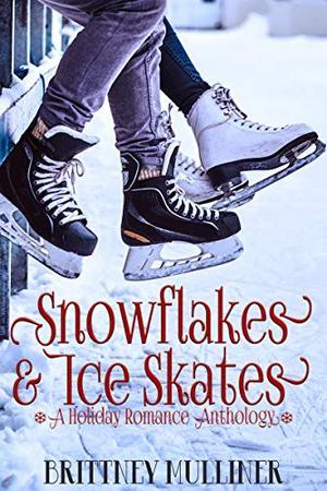 Snowflakes and Ice Skates: A Holiday Romance Anthology (Utah Fury Hockey) by Brittney Mulliner