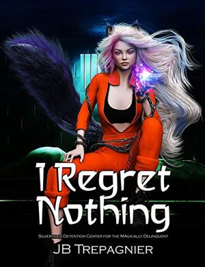 I Regret Nothing: A Supernatural Reverse Harem Prison Romance by J.B. Trepagnier