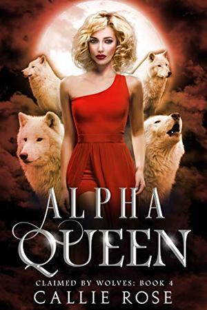 Alpha Queen: A Reverse Harem Shifter Romance by Callie Rose