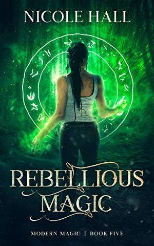 Rebellious Magic: A Snarky Paranormal Romance by Nicole Hall