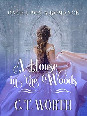 A House in the Woods: A Fairytale Retelling by C.T. Worth
