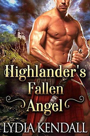 Highlander's Fallen Angel : A Steamy Scottish Historical Romance Novel by Lydia Kendall