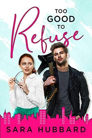 Too Good To Refuse: A Rock Star Romance by Sara Hubbard