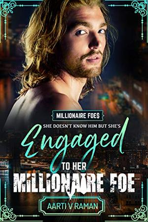 Engaged To Her Millionaire Foe: A Hot British Billionaire Enemies To Lovers Romance by Aarti V. Raman